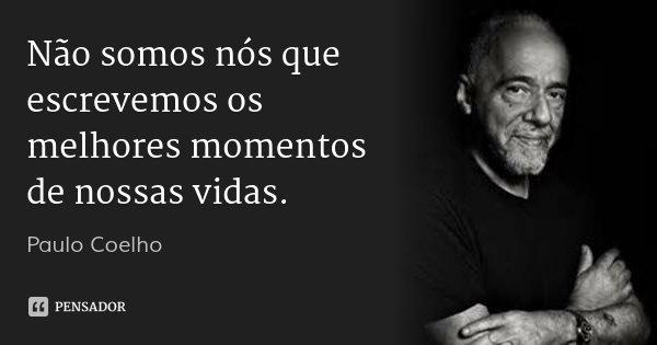 Não somos nós que escrevemos os melhores momentos de nossas vidas.... Frase de Paulo Coelho.