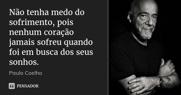 Não tenha medo do sofrimento, pois nenhum coração jamais sofreu quando foi em busca dos seus sonhos.... Frase de Paulo Coelho.