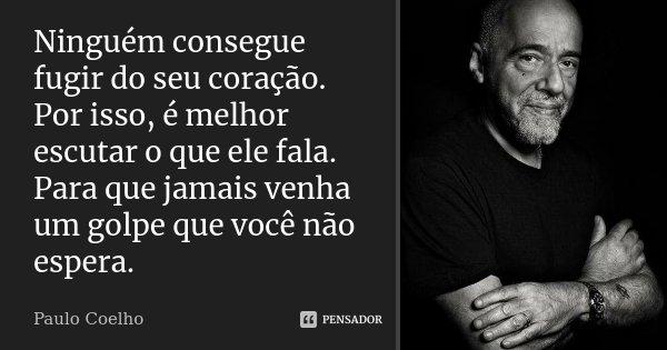 Ninguém consegue fugir do seu coração. Por isso, é melhor escutar o que ele fala. Para que jamais venha um golpe que você não espera.... Frase de Paulo Coelho.