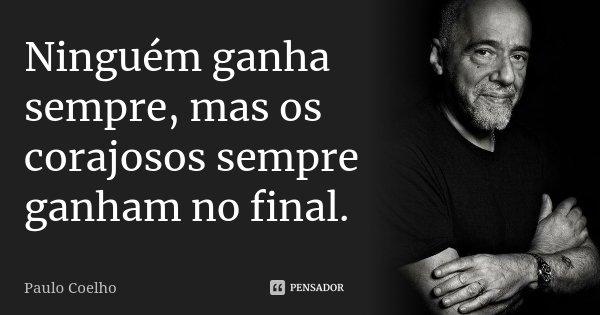 Ninguém ganha sempre, mas os corajosos sempre ganham no final.... Frase de Paulo Coelho.