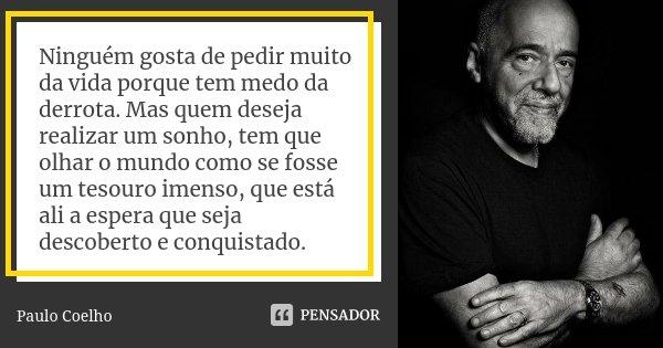 """-""""Ninguém gosta de pedir muito da vida porque tem medo da derrota. Mas quem deseja realizar um sonho, tem que olhar o mundo como se fosse um tesouro imenso, que... Frase de Paulo Coelho."""
