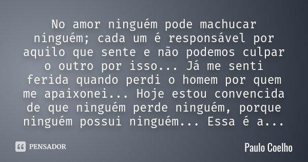 No amor ninguém pode machucar ninguém; cada um é responsável por aquilo que sente e não podemos culpar o outro por isso... Já me senti ferida quando perdi o hom... Frase de Paulo Coelho.