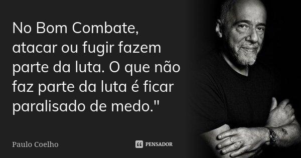 """No Bom Combate, atacar ou fugir fazem parte da luta. O que não faz parte da luta é ficar paralisado de medo.""""... Frase de Paulo Coelho."""