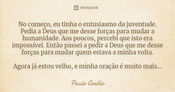 """""""No começo, eu tinha o entusiasmo da juventude. Pedia a Deus que me desse forças para mudar a humanidade. Aos poucos, percebi que isto era impossível. Então pas... Frase de Paulo Coelho."""