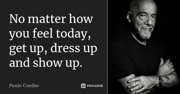 No matter how you feel today, get up, dress up and show up.... Frase de Paulo Coelho.