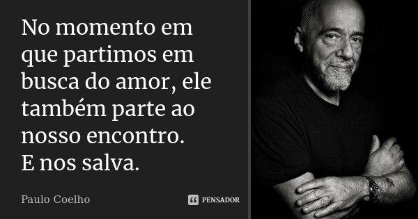 No momento em que partimos em busca do amor, ele também parte ao nosso encontro. E nos salva.... Frase de Paulo Coelho.