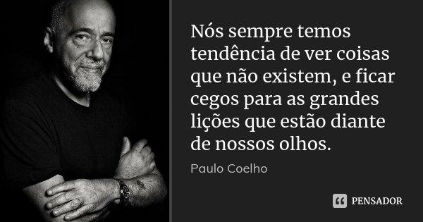 Nós sempre temos tendência de ver coisas que não existem, e ficar cegos para as grandes lições que estão diante de nossos olhos.... Frase de Paulo Coelho.