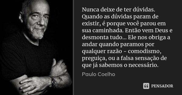 Nunca deixe de ter dúvidas. Quando as dúvidas param de existir, é porque você parou em sua caminhada. Então vem Deus e desmonta tudo... Ele nos obriga a andar q... Frase de Paulo Coelho.