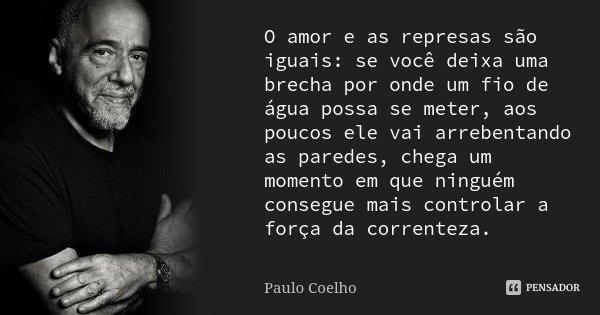 O amor e as represas são iguais:se você deixa uma brecha por onde um fio de água possa se meter,aos poucos ele vai arrebentando as paredes,chega um momento em q... Frase de Paulo Coelho.