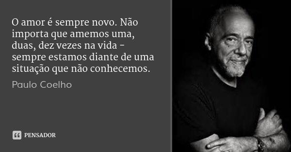 O amor é sempre novo. Não importa que amemos uma, duas, dez vezes na vida - sempre estamos diante de uma situação que não conhecemos.... Frase de Paulo Coelho.