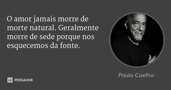 O amor jamais morre de morte natural. Geralmente morre de sede porque nos esquecemos da fonte.... Frase de Paulo Coelho.