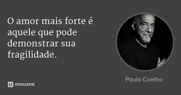 O amor mais forte é aquele que pode demonstrar sua fragilidade.... Frase de Paulo Coelho.