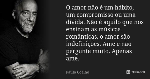 O amor não é um hábito, um compromisso, ou uma dívida. Não é aquilo que nos ensinam as músicas românticas, o amor são indefinições. Ame e não pergunte muito. Ap... Frase de Paulo Coelho.