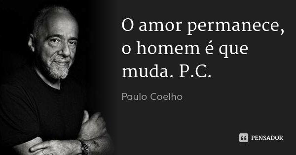 O amor permanece, o homem é que muda. P.C.... Frase de Paulo Coelho.