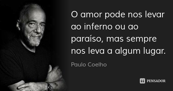 O amor pode nos levar ao inferno ou ao paraíso, mas sempre nos leva a algum lugar.... Frase de Paulo Coelho.