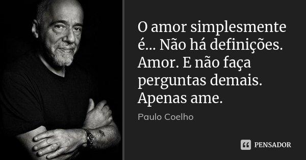 O amor simplesmente é... Não há definições. Amor. E não faça perguntas demais. Apenas ame.... Frase de Paulo Coelho.