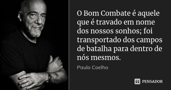 O Bom Combate é aquele que é travado em nome dos nossos sonhos; foi transportado dos campos de batalha para dentro de nós mesmos.... Frase de Paulo Coelho.