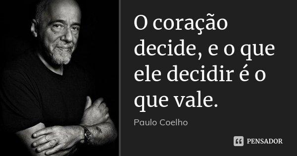 O coração decide, e o que ele decidir é o que vale.... Frase de Paulo Coelho.