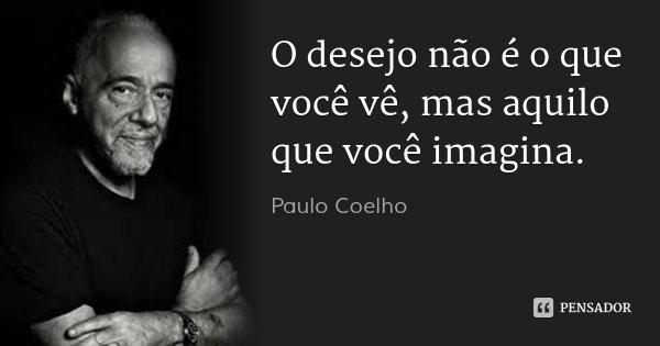 O desejo não é o que você vê, mas aquilo que você imagina.... Frase de Paulo Coelho.
