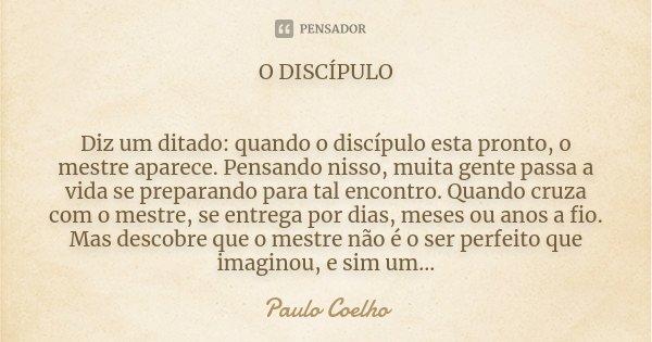 O DISCÍPULO Diz um ditado: quando o discípulo esta pronto, o mestre aparece. Pensando nisso, muita gente passa a vida se preparando para tal encontro. Quando cr... Frase de Paulo Coelho.