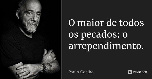 O maior de todos os pecados: o arrependimento.... Frase de Paulo Coelho.