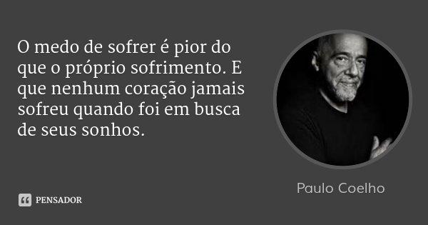 O medo de sofrer é pior do que o próprio sofrimento. E que nenhum coração jamais sofreu quando foi em busca de seus sonhos.... Frase de Paulo Coelho.