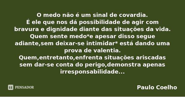 O medo não é um sinal de covardia. É ele que nos dá possibilidade de agir com bravura e dignidade diante das situações da vida. Quem sente medo*e apesar disso s... Frase de Paulo Coelho.