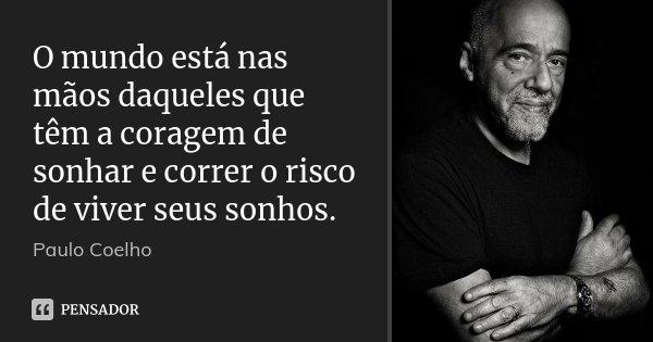 O mundo está nas mãos daqueles que têm a coragem de sonhar e correr o risco de viver seus sonhos.... Frase de Paulo Coelho.
