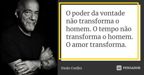 O poder da vontade não transforma o homem. O tempo não transforma o homem. O amor transforma.... Frase de Paulo Coelho.