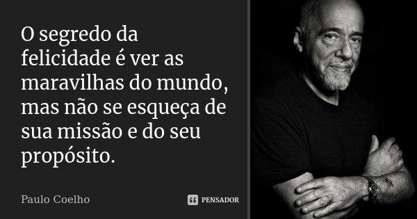 O segredo da felicidade é ver as maravilhas do mundo, mas não se esqueça de sua missão e do seu propósito.... Frase de Paulo Coelho.