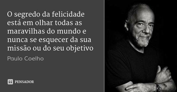 O segredo da felicidade está em olhar todas as maravilhas do mundo e nunca se esquecer da sua missão ou do seu objetivo... Frase de Paulo Coelho.