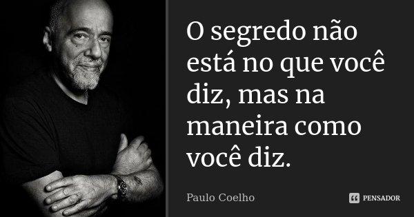 O segredo não está no que você diz, mas na maneira como você diz.... Frase de Paulo Coelho.