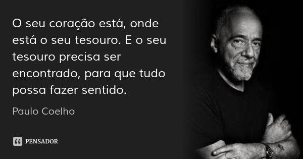 O seu coração está, onde está o seu tesouro. E o seu tesouro precisa ser encontrado, para que tudo possa fazer sentido.... Frase de Paulo Coelho.