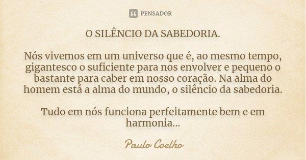 O SILENCIO DA SABEDORIA. Nós vivemos em um universo que é, ao mesmo tempo, gigantesco o suficiente para nos envolver e pequeno o bastante para caber em nosso co... Frase de Paulo Coelho.