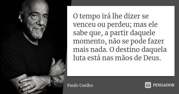 O tempo irá lhe dizer se venceu ou perdeu; mas ele sabe que, a partir daquele momento, não se pode fazer mais nada. O destino daquela luta está nas mãos de Deus... Frase de Paulo Coelho.