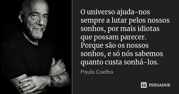 O universo ajuda-nos sempre a lutar pelos nossos sonhos, por mais idiotas que possam parecer. Porque são os nossos sonhos, e só nós sabemos quanto custa sonhá-l... Frase de Paulo Coelho.