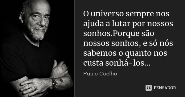 O universo sempre nos ajuda a lutar por nossos sonhos.Porque são nossos sonhos, e só nós sabemos o quanto nos custa sonhá-los...... Frase de Paulo Coelho.