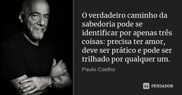 O verdadeiro caminho da sabedoria pode se identificar por apenas três coisas: precisa ter amor, deve ser prático e pode ser trilhado por qualquer um.... Frase de Paulo Coelho.