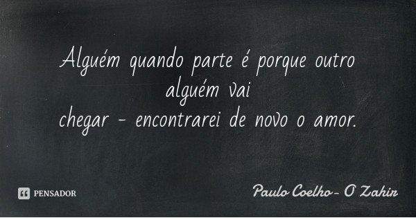 Alguém quando parte é porque outro alguém vai chegar - encontrarei de novo o amor.... Frase de Paulo Coelho- O Zahir.