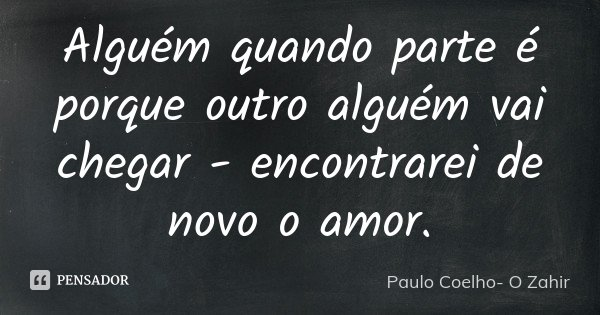 Alguém quando parte é porque outro alguém vai chegar - encontrarei de novo o amor.... Frase de PAULO COELHO (o zahir).