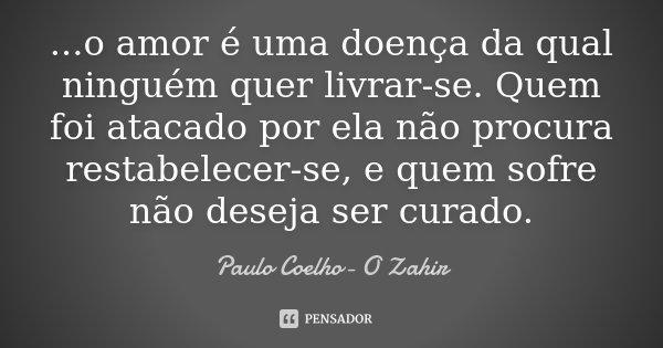 ...o amor é uma doença da qual ninguém quer livrar-se. Quem foi atacado por ela não procura restabelecer-se, e quem sofre não deseja ser curado.... Frase de PAULO COELHO (o zahir).