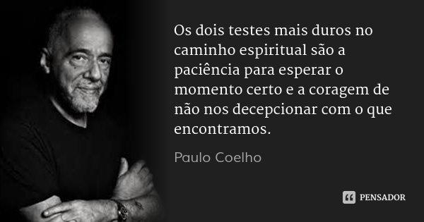 Os dois testes mais duros no caminho espiritual são a paciência para esperar o momento certo e a coragem de não nos decepcionar com o que encontramos.... Frase de Paulo Coelho.