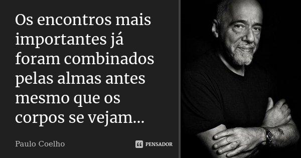 Os encontros mais importantes já foram combinados pelas almas antes mesmo que os corpos se vejam...... Frase de Paulo Coelho.