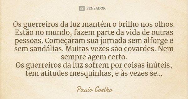 """""""Os guerreiros da luz mantém o brilho nos olhos. Estão no mundo, fazem parte da vida de outras pessoas. Começaram sua jornada sem alforge e sem sandálias. Muita... Frase de Paulo Coelho."""