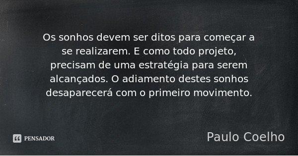 Os sonhos devem ser ditos para começar a se realizarem. E como todo projeto, precisam de uma estratégia para serem alcançados. O adiamento destes sonhos desapar... Frase de Paulo Coelho.