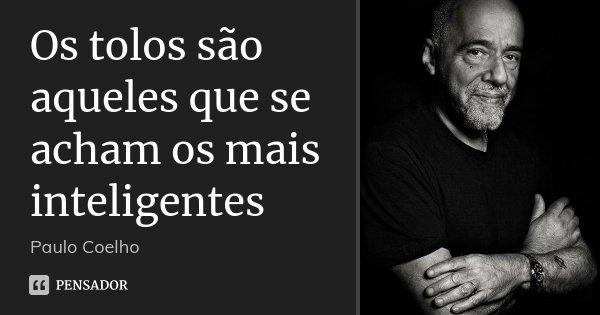 Os tolos são aqueles que se acham os mais inteligentes... Frase de Paulo Coelho.