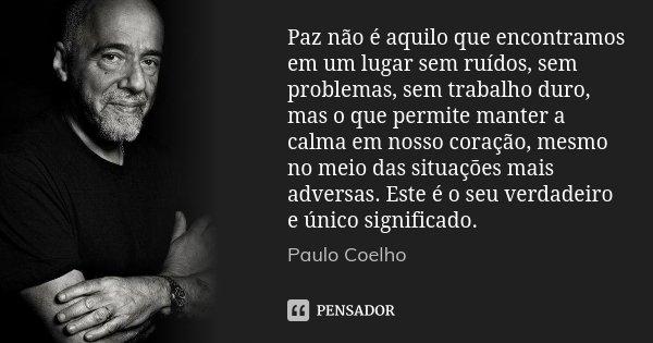 Paz não é aquilo que encontramos em um lugar sem ruídos, sem problemas, sem trabalho duro, mas o que permite manter a calma em nosso coração, mesmo no meio das ... Frase de Paulo Coelho.