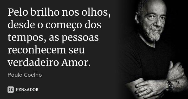 Pelo brilho nos olhos, desde o começo dos tempos, as pessoas reconhecem seu verdadeiro Amor.... Frase de Paulo Coelho.