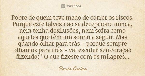 Pobre de quem teve medo de correr os riscos. Porque este talvez não se decepcione nunca, nem tenha desilusões, nem sofra como aqueles que têm um sonho a seguir.... Frase de Paulo Coelho.