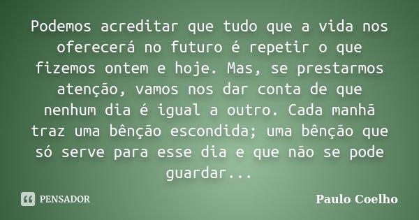 Podemos acreditar que tudo que a vida nos oferecerá no futuro é repetir o que fizemos ontem e hoje. Mas, se prestarmos atenção, vamos nos dar conta de que nenhu... Frase de Paulo Coelho.